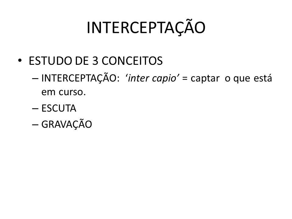 INTERCEPTAÇÃO ESTUDO DE 3 CONCEITOS – INTERCEPTAÇÃO: inter capio = captar o que está em curso. – ESCUTA – GRAVAÇÃO