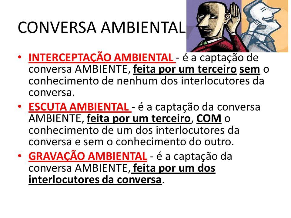 CONVERSA AMBIENTAL INTERCEPTAÇÃO AMBIENTAL - é a captação de conversa AMBIENTE, feita por um terceiro sem o conhecimento de nenhum dos interlocutores