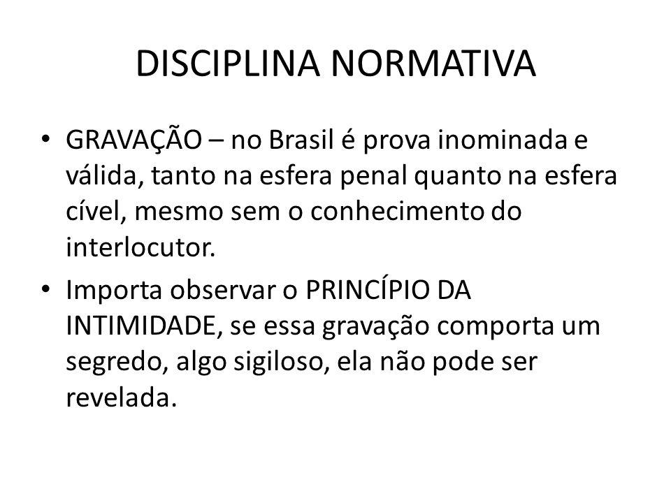 DISCIPLINA NORMATIVA GRAVAÇÃO – no Brasil é prova inominada e válida, tanto na esfera penal quanto na esfera cível, mesmo sem o conhecimento do interl