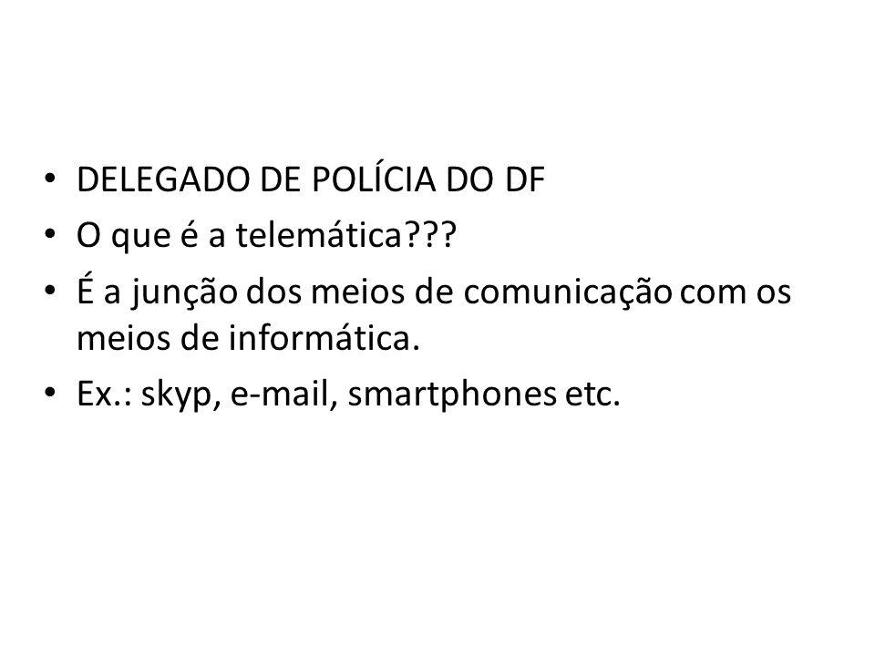 DELEGADO DE POLÍCIA DO DF O que é a telemática??? É a junção dos meios de comunicação com os meios de informática. Ex.: skyp, e-mail, smartphones etc.