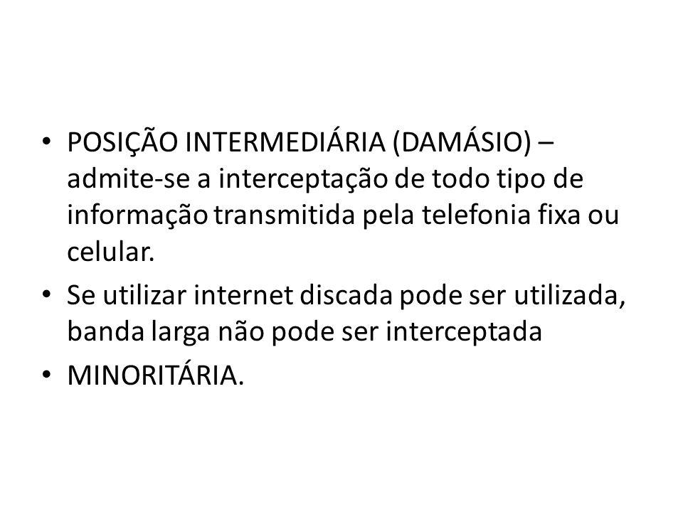 POSIÇÃO INTERMEDIÁRIA (DAMÁSIO) – admite-se a interceptação de todo tipo de informação transmitida pela telefonia fixa ou celular. Se utilizar interne