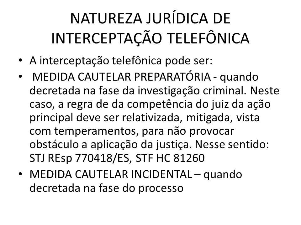 NATUREZA JURÍDICA DE INTERCEPTAÇÃO TELEFÔNICA A interceptação telefônica pode ser: MEDIDA CAUTELAR PREPARATÓRIA - quando decretada na fase da investig