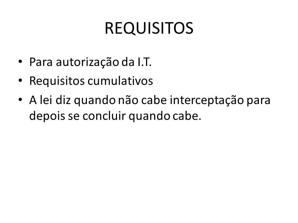 REQUISITOS Para autorização da I.T. Requisitos cumulativos A lei diz quando não cabe interceptação para depois se concluir quando cabe.