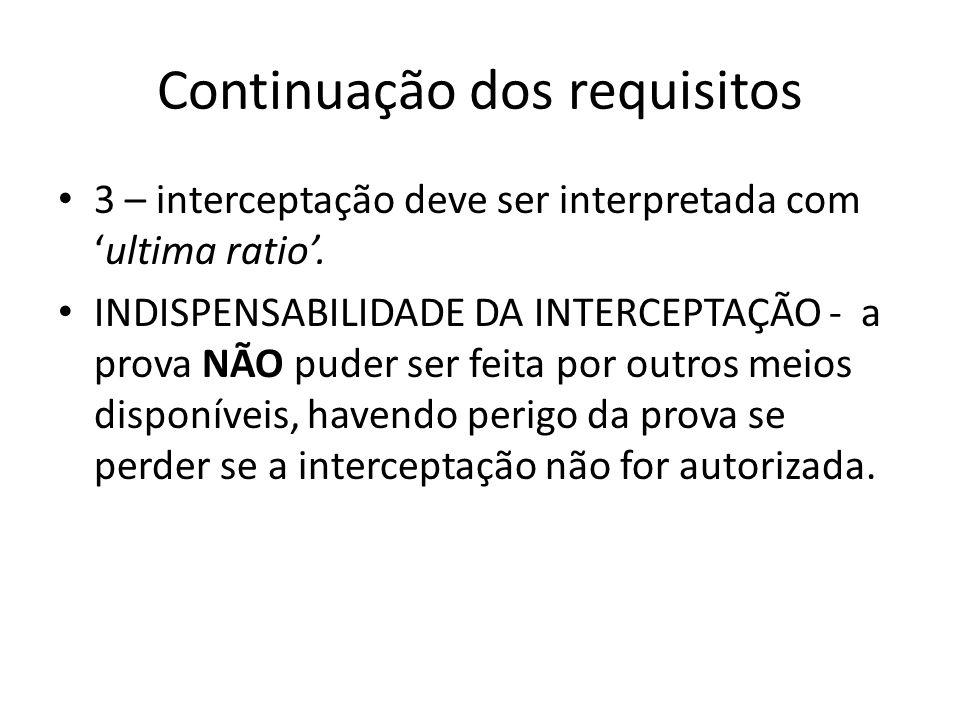 Continuação dos requisitos 3 – interceptação deve ser interpretada comultima ratio. INDISPENSABILIDADE DA INTERCEPTAÇÃO - a prova NÃO puder ser feita