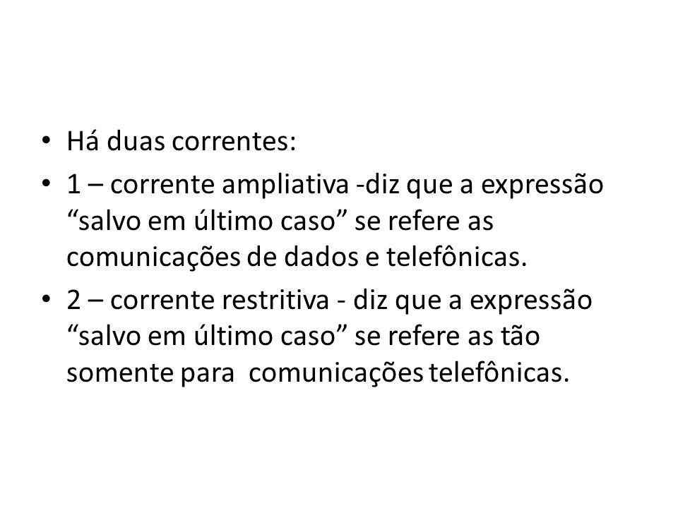 Há duas correntes: 1 – corrente ampliativa -diz que a expressão salvo em último caso se refere as comunicações de dados e telefônicas. 2 – corrente re
