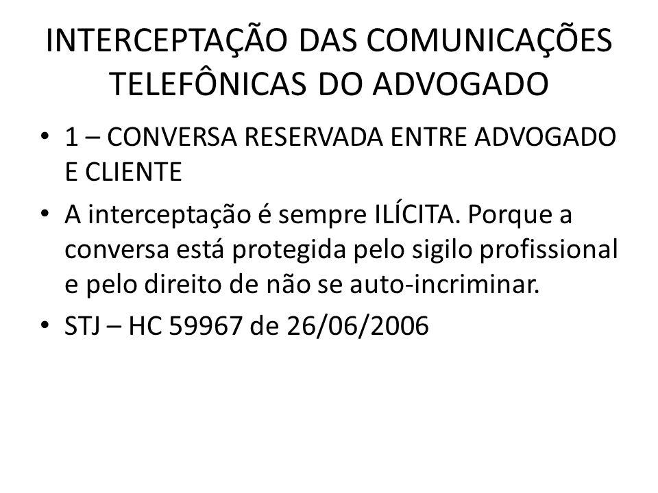 INTERCEPTAÇÃO DAS COMUNICAÇÕES TELEFÔNICAS DO ADVOGADO 1 – CONVERSA RESERVADA ENTRE ADVOGADO E CLIENTE A interceptação é sempre ILÍCITA. Porque a conv