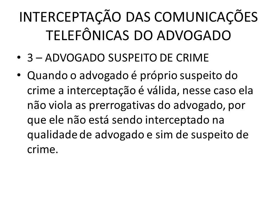 INTERCEPTAÇÃO DAS COMUNICAÇÕES TELEFÔNICAS DO ADVOGADO 3 – ADVOGADO SUSPEITO DE CRIME Quando o advogado é próprio suspeito do crime a interceptação é