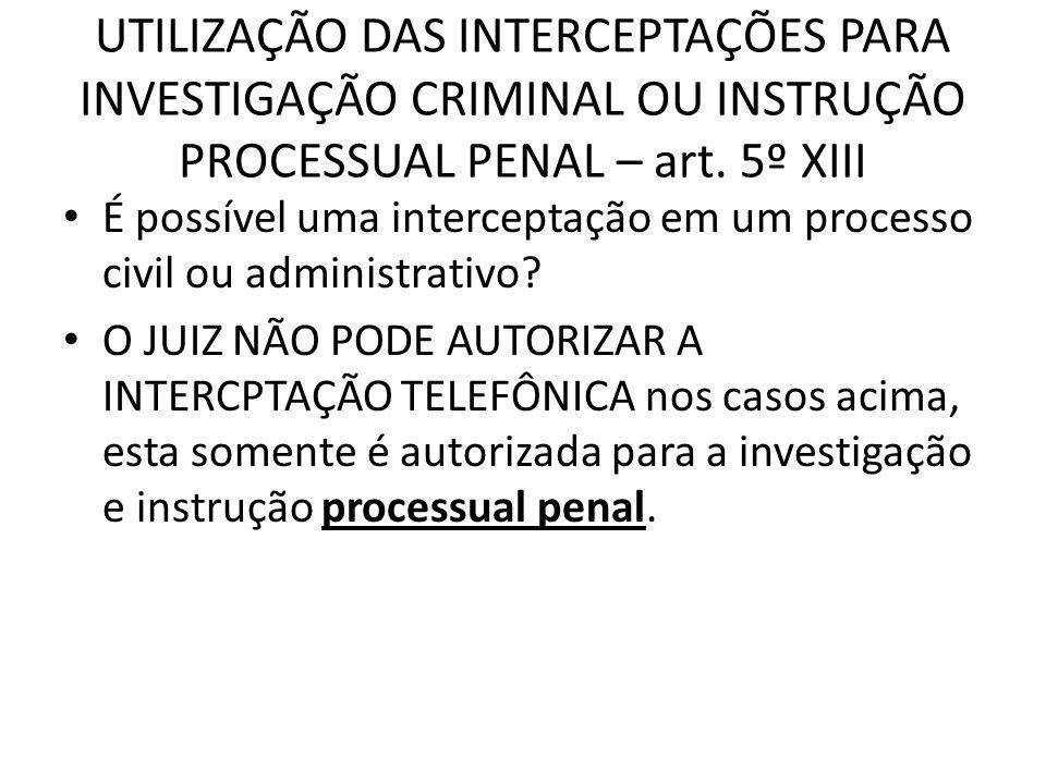 UTILIZAÇÃO DAS INTERCEPTAÇÕES PARA INVESTIGAÇÃO CRIMINAL OU INSTRUÇÃO PROCESSUAL PENAL – art. 5º XIII É possível uma interceptação em um processo civi