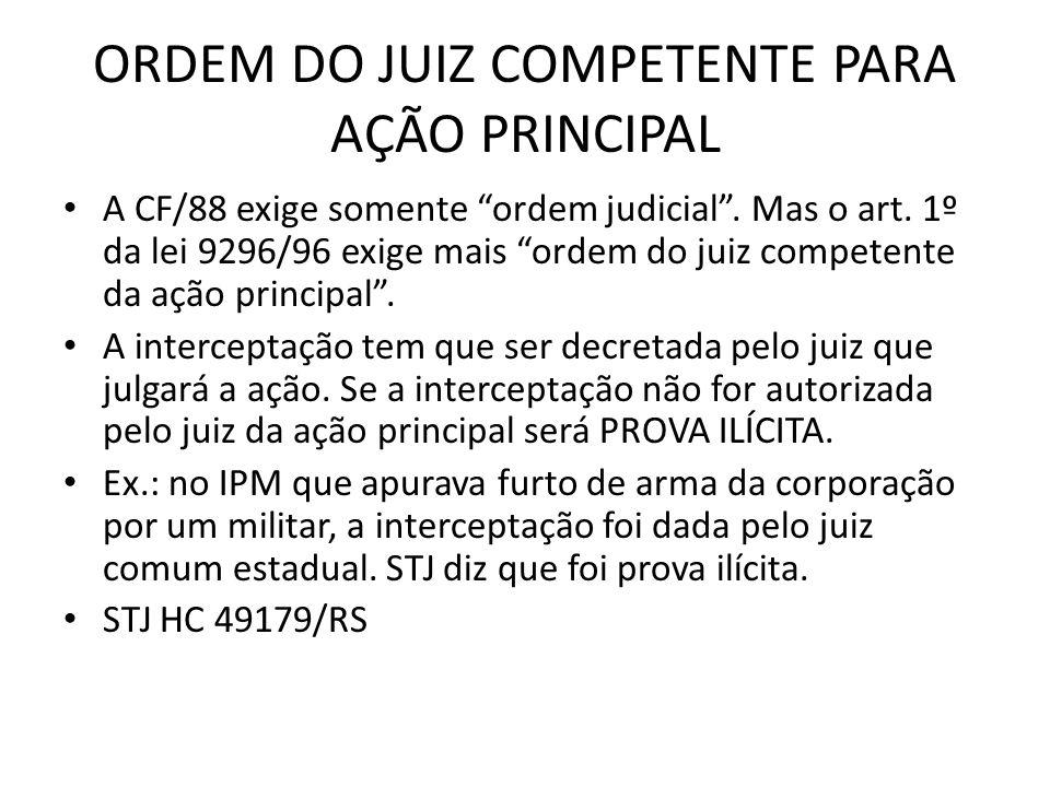ORDEM DO JUIZ COMPETENTE PARA AÇÃO PRINCIPAL A CF/88 exige somente ordem judicial. Mas o art. 1º da lei 9296/96 exige mais ordem do juiz competente da
