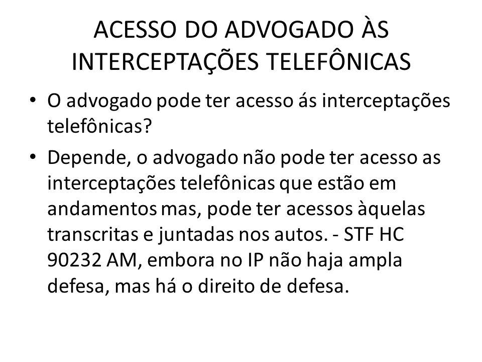 ACESSO DO ADVOGADO ÀS INTERCEPTAÇÕES TELEFÔNICAS O advogado pode ter acesso ás interceptações telefônicas? Depende, o advogado não pode ter acesso as