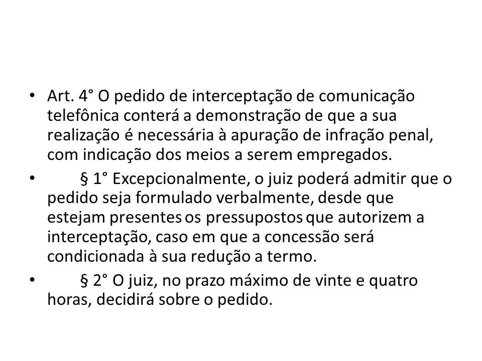 Art. 4° O pedido de interceptação de comunicação telefônica conterá a demonstração de que a sua realização é necessária à apuração de infração penal,