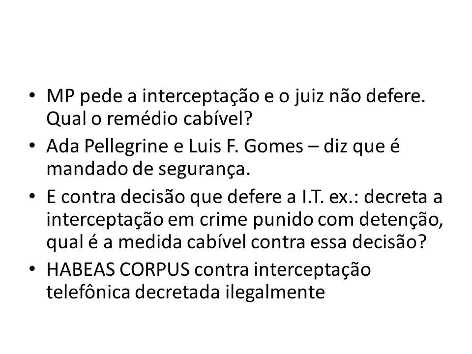 MP pede a interceptação e o juiz não defere. Qual o remédio cabível? Ada Pellegrine e Luis F. Gomes – diz que é mandado de segurança. E contra decisão