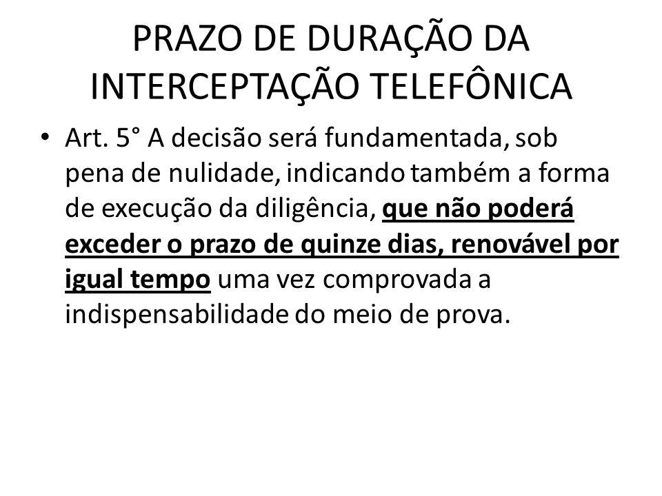 PRAZO DE DURAÇÃO DA INTERCEPTAÇÃO TELEFÔNICA Art. 5° A decisão será fundamentada, sob pena de nulidade, indicando também a forma de execução da diligê