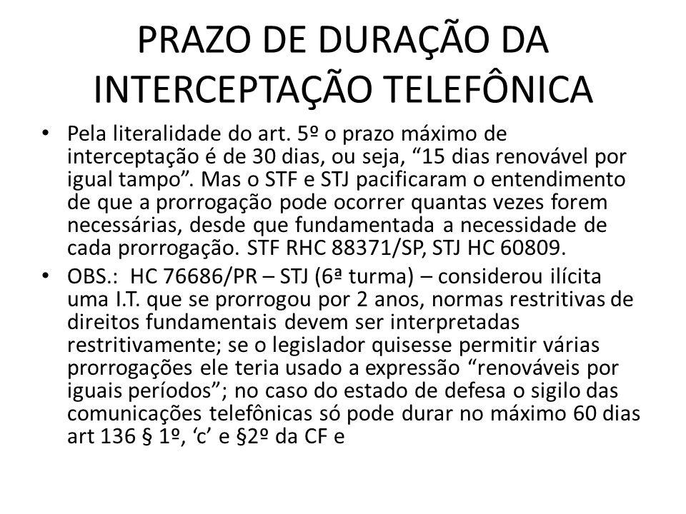PRAZO DE DURAÇÃO DA INTERCEPTAÇÃO TELEFÔNICA Pela literalidade do art. 5º o prazo máximo de interceptação é de 30 dias, ou seja, 15 dias renovável por