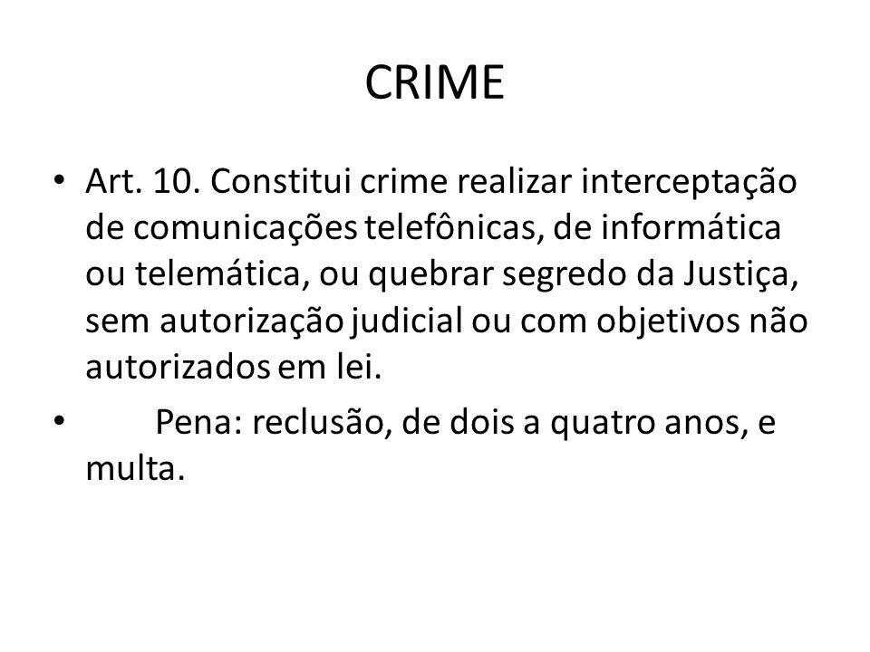 CRIME Art. 10. Constitui crime realizar interceptação de comunicações telefônicas, de informática ou telemática, ou quebrar segredo da Justiça, sem au