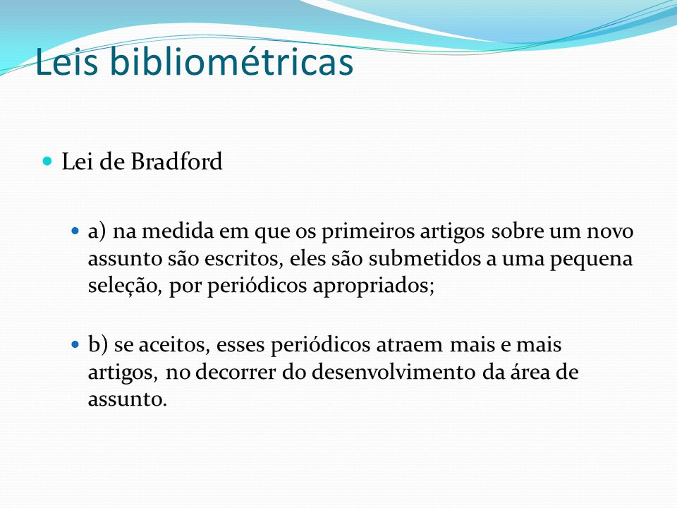 Leis bibliométricas Lei de Bradford a) na medida em que os primeiros artigos sobre um novo assunto são escritos, eles são submetidos a uma pequena sel