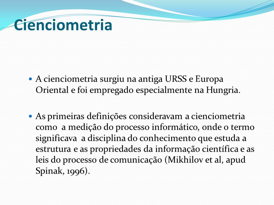 Cienciometria: conceito É o estudo dos aspectos quantitativos da ciência enquanto uma disciplina ou atividade econômica.