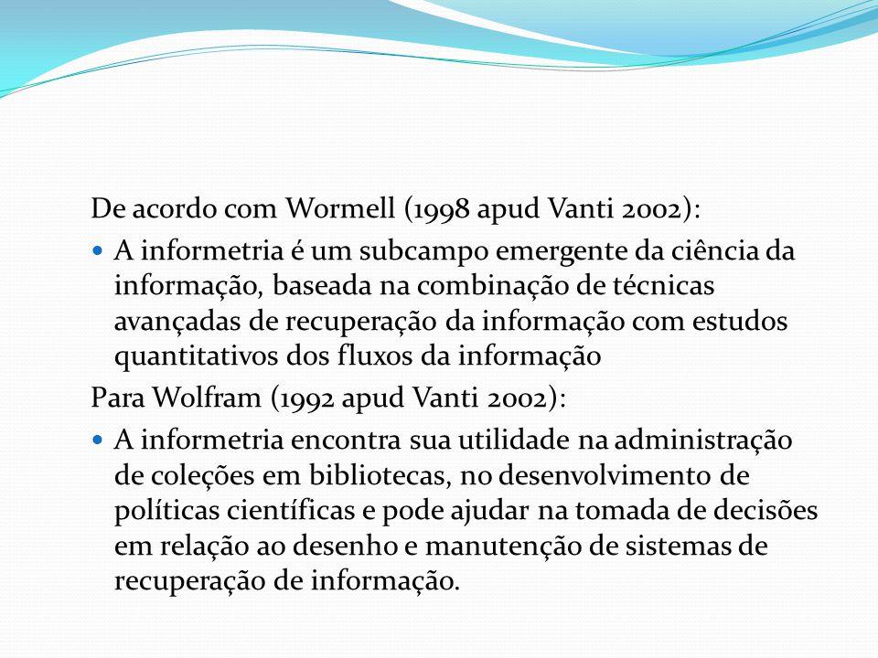 De acordo com Wormell (1998 apud Vanti 2002): A informetria é um subcampo emergente da ciência da informação, baseada na combinação de técnicas avança