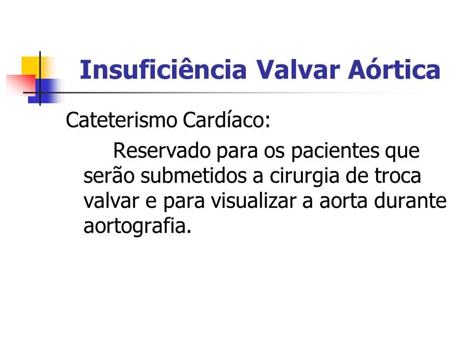 Insuficiência Valvar Aórtica Cateterismo Cardíaco: Reservado para os pacientes que serão submetidos a cirurgia de troca valvar e para visualizar a aor