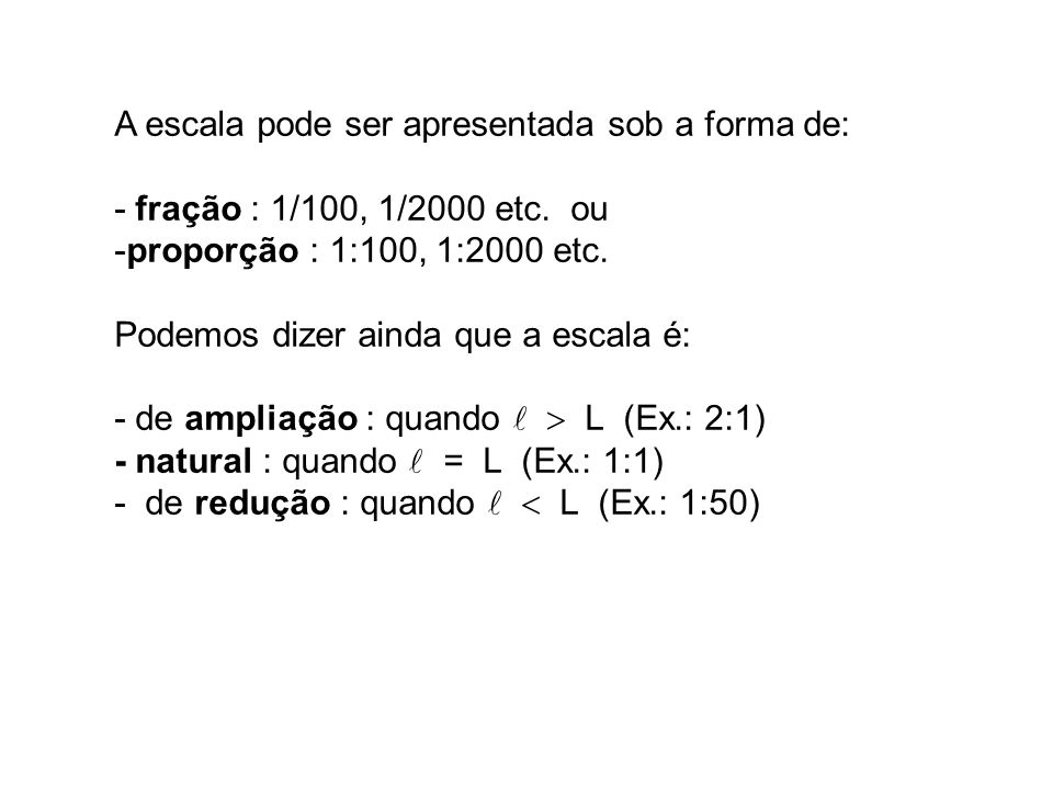A escala pode ser apresentada sob a forma de: - fração : 1/100, 1/2000 etc. ou -proporção : 1:100, 1:2000 etc. Podemos dizer ainda que a escala é: - d