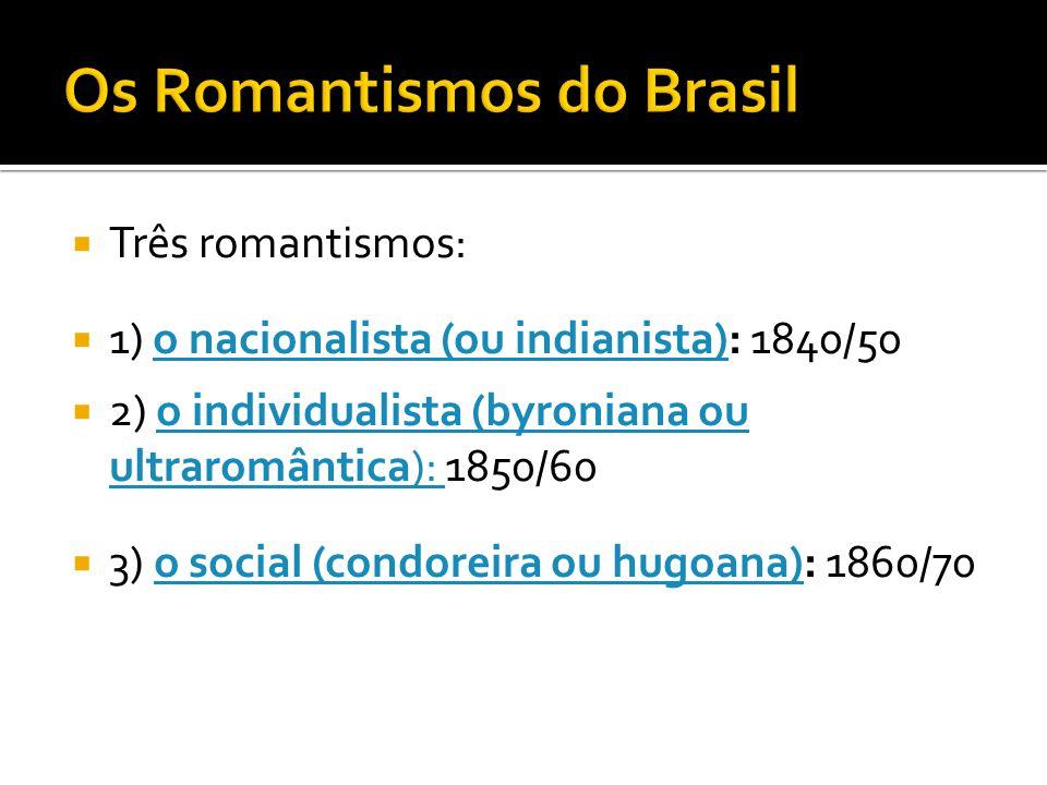 Três romantismos: 1) o nacionalista (ou indianista): 1840/50o nacionalista (ou indianista) 2) o individualista (byroniana ou ultraromântica): 1850/60o
