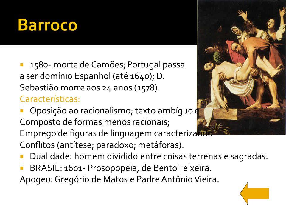 1580- morte de Camões; Portugal passa a ser domínio Espanhol (até 1640); D. Sebastião morre aos 24 anos (1578). Características: Oposição ao racionali