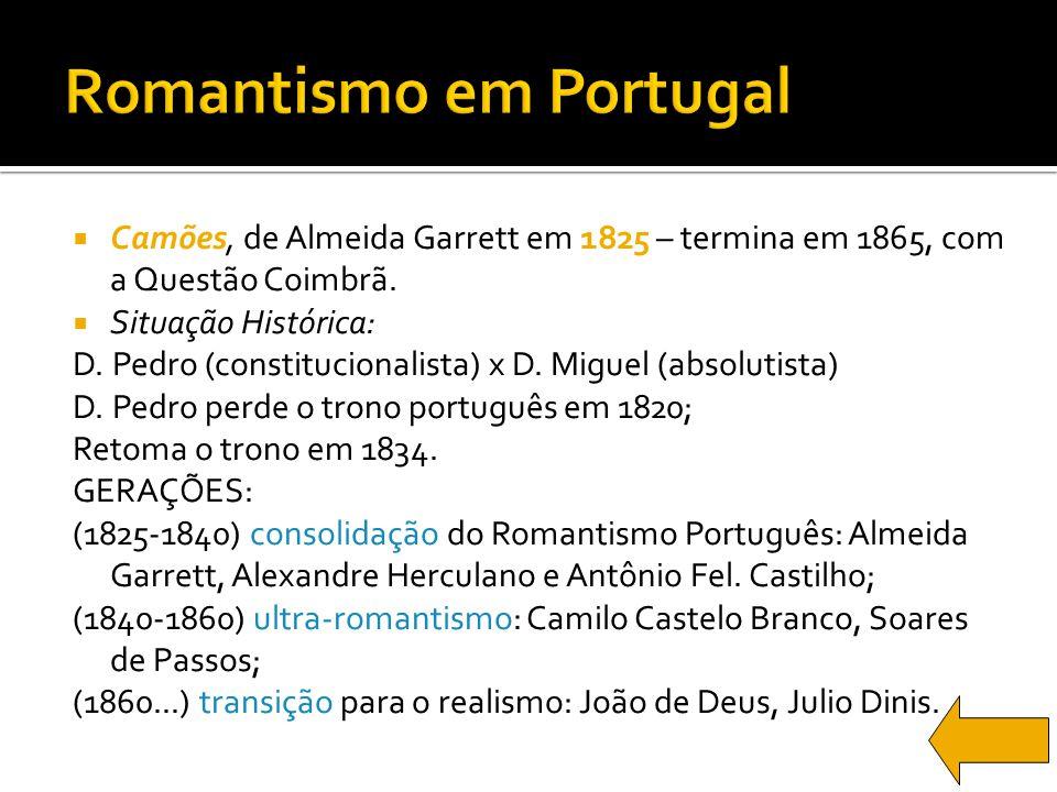 Camões, de Almeida Garrett em 1825 – termina em 1865, com a Questão Coimbrã. Situação Histórica: D. Pedro (constitucionalista) x D. Miguel (absolutist