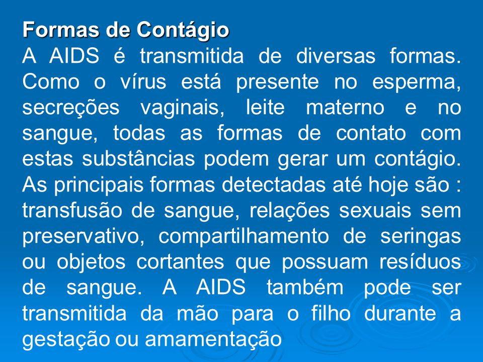 Formas de Contágio A AIDS é transmitida de diversas formas. Como o vírus está presente no esperma, secreções vaginais, leite materno e no sangue, toda