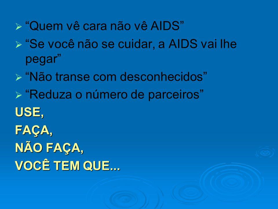 Quem vê cara não vê AIDS Se você não se cuidar, a AIDS vai lhe pegar Não transe com desconhecidos Reduza o número de parceirosUSE,FAÇA, NÃO FAÇA, VOCÊ