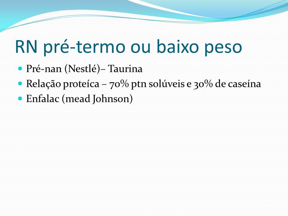 RN pré-termo ou baixo peso Pré-nan (Nestlé)– Taurina Relação proteíca – 70% ptn solúveis e 30% de caseína Enfalac (mead Johnson)