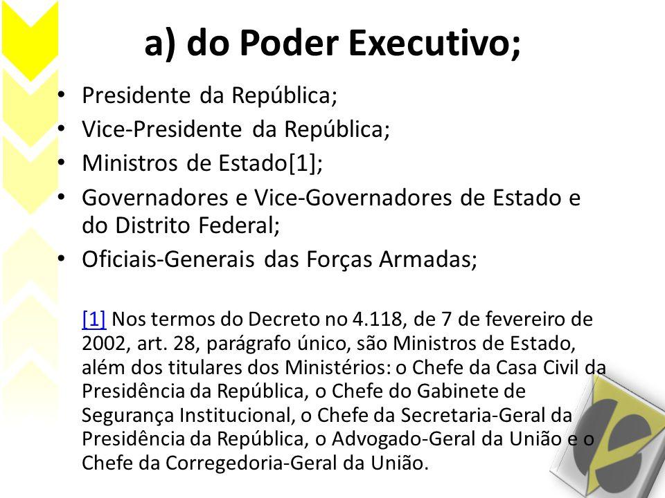 a) do Poder Executivo; Presidente da República; Vice-Presidente da República; Ministros de Estado[1]; Governadores e Vice-Governadores de Estado e do Distrito Federal; Oficiais-Generais das Forças Armadas; [1][1] Nos termos do Decreto no 4.118, de 7 de fevereiro de 2002, art.