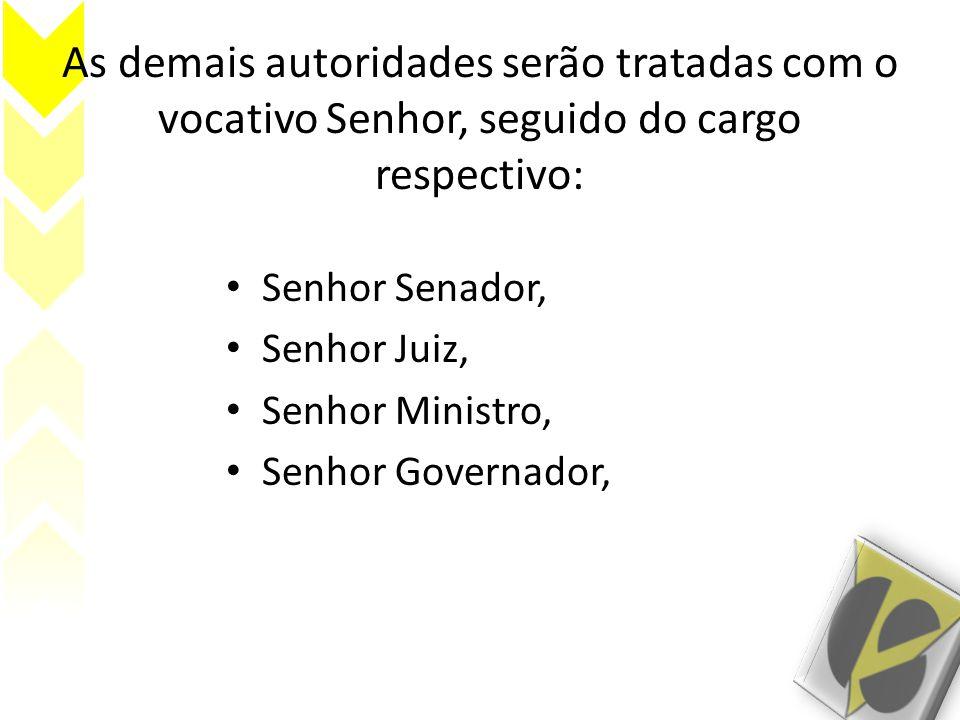 As demais autoridades serão tratadas com o vocativo Senhor, seguido do cargo respectivo: Senhor Senador, Senhor Juiz, Senhor Ministro, Senhor Governador,