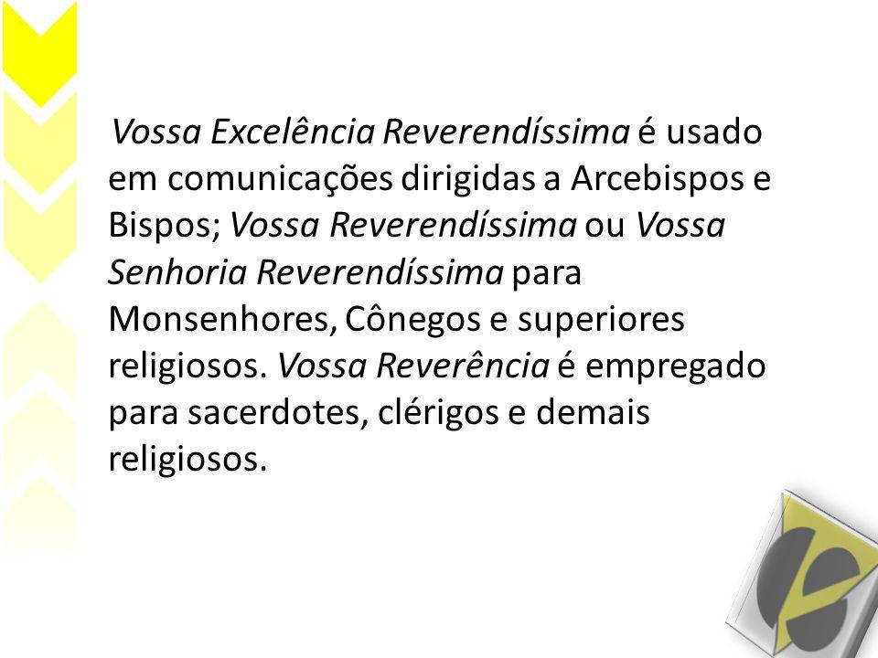 Vossa Excelência Reverendíssima é usado em comunicações dirigidas a Arcebispos e Bispos; Vossa Reverendíssima ou Vossa Senhoria Reverendíssima para Monsenhores, Cônegos e superiores religiosos.