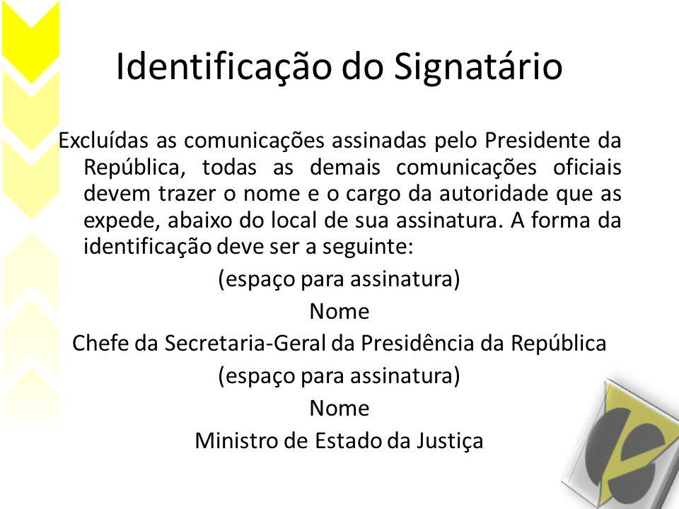Identificação do Signatário Excluídas as comunicações assinadas pelo Presidente da República, todas as demais comunicações oficiais devem trazer o nome e o cargo da autoridade que as expede, abaixo do local de sua assinatura.