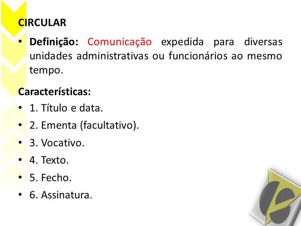 CIRCULAR Definição: Comunicação expedida para diversas unidades administrativas ou funcionários ao mesmo tempo.