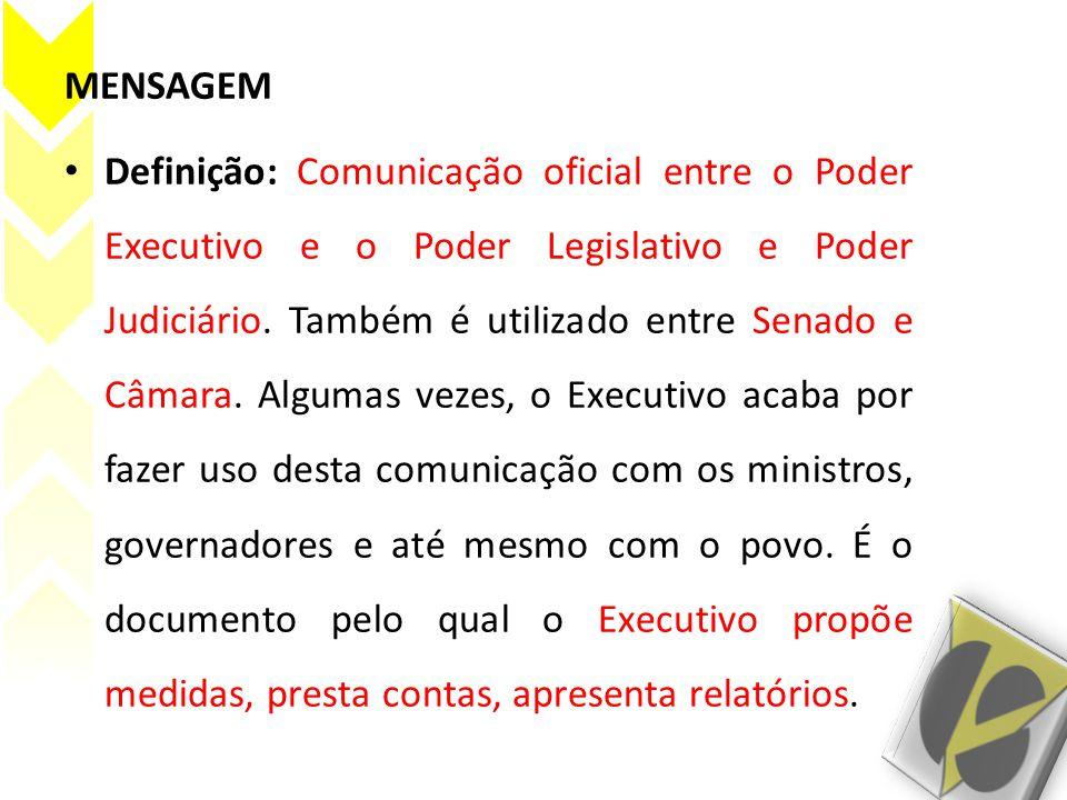 MENSAGEM Definição: Comunicação oficial entre o Poder Executivo e o Poder Legislativo e Poder Judiciário.