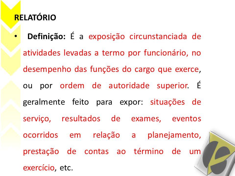 RELATÓRIO Definição: É a exposição circunstanciada de atividades levadas a termo por funcionário, no desempenho das funções do cargo que exerce, ou por ordem de autoridade superior.
