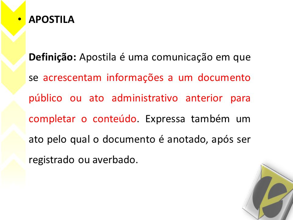 APOSTILA Definição: Apostila é uma comunicação em que se acrescentam informações a um documento público ou ato administrativo anterior para completar o conteúdo.