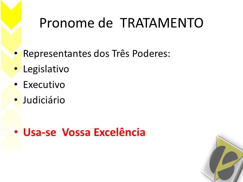 Pronome de TRATAMENTO Representantes dos Três Poderes: Legislativo Executivo Judiciário Usa-se Vossa Excelência