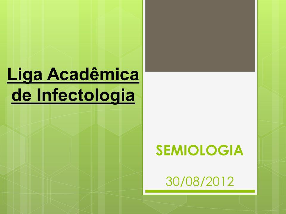 SEMIOLOGIA 30/08/2012 Liga Acadêmica de Infectologia