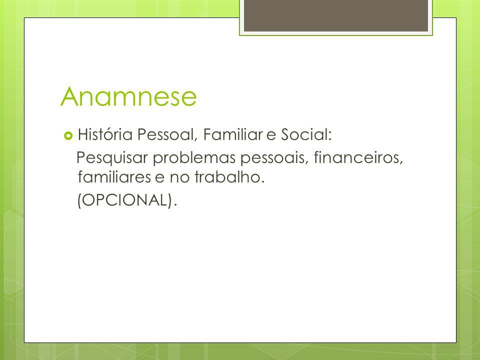Anamnese História Pessoal, Familiar e Social: Pesquisar problemas pessoais, financeiros, familiares e no trabalho.