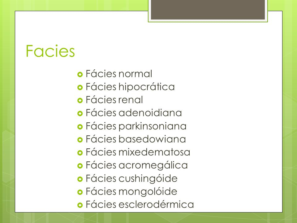 Facies Fácies normal Fácies hipocrática Fácies renal Fácies adenoidiana Fácies parkinsoniana Fácies basedowiana Fácies mixedematosa Fácies acromegálic
