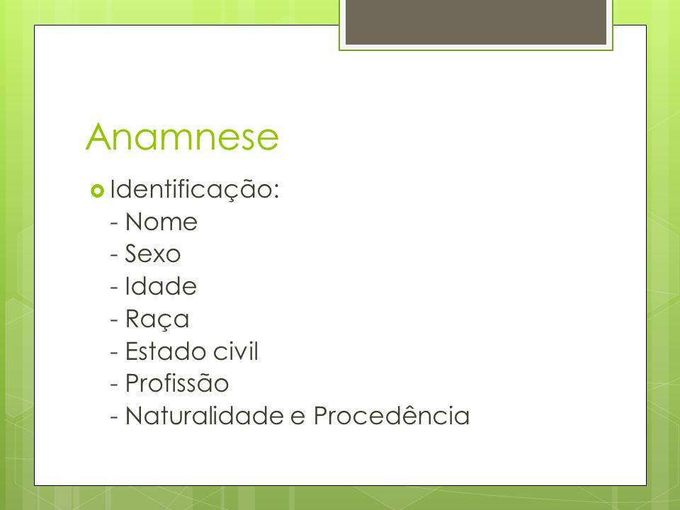 Anamnese Identificação: - Nome - Sexo - Idade - Raça - Estado civil - Profissão - Naturalidade e Procedência