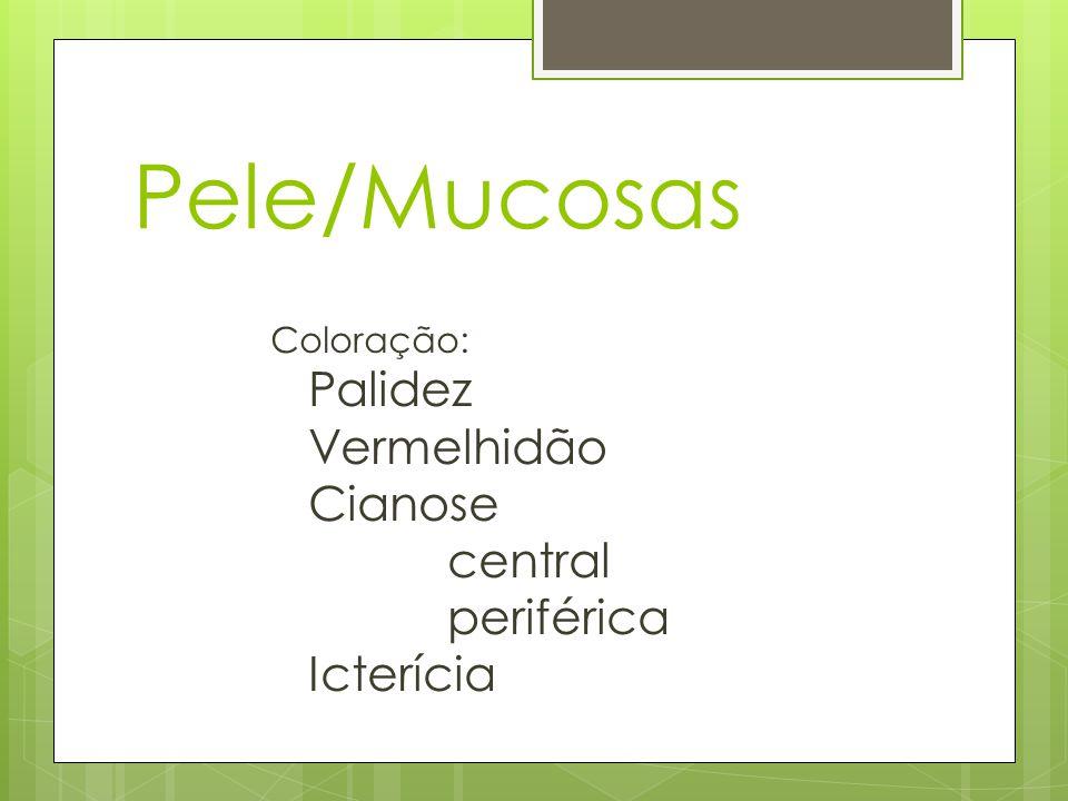 Pele/Mucosas Coloração: Palidez Vermelhidão Cianose central periférica Icterícia