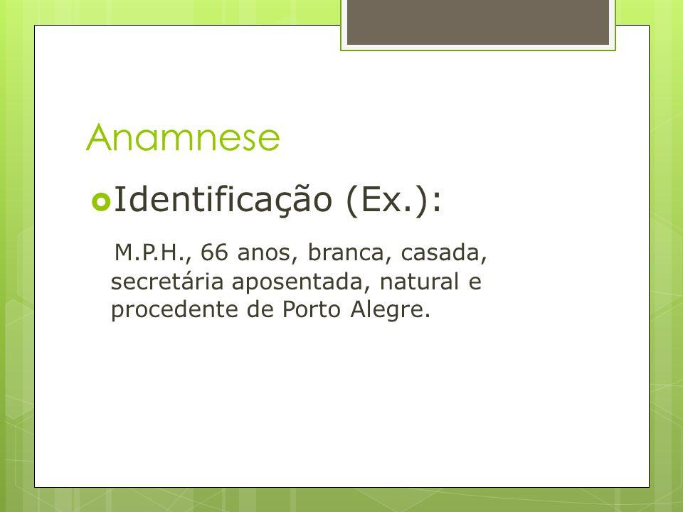 Anamnese Identificação (Ex.): M.P.H., 66 anos, branca, casada, secretária aposentada, natural e procedente de Porto Alegre.