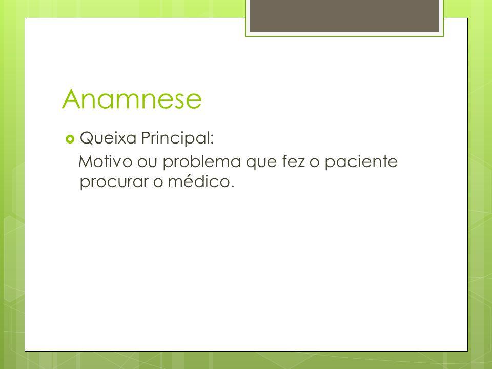 Anamnese Queixa Principal: Motivo ou problema que fez o paciente procurar o médico.