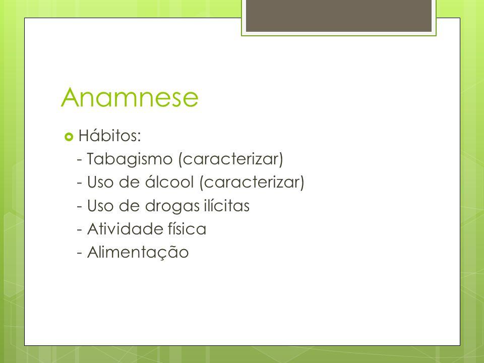 Anamnese Hábitos: - Tabagismo (caracterizar) - Uso de álcool (caracterizar) - Uso de drogas ilícitas - Atividade física - Alimentação