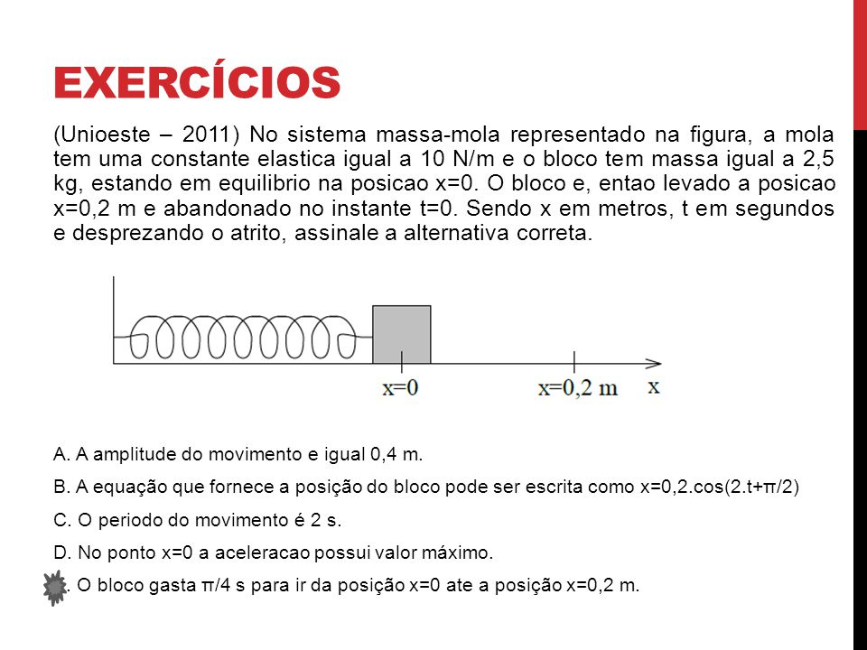 EXERCÍCIOS (Unioeste – 2011) No sistema massa-mola representado na figura, a mola tem uma constante elastica igual a 10 N/m e o bloco tem massa igual a 2,5 kg, estando em equilibrio na posicao x=0.