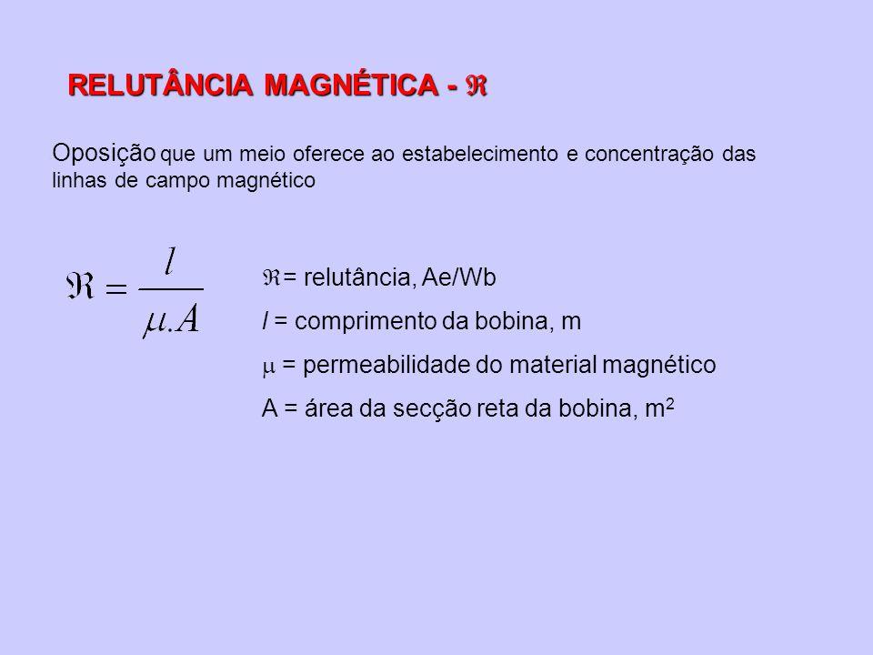 RELUTÂNCIA MAGNÉTICA - RELUTÂNCIA MAGNÉTICA - Oposição que um meio oferece ao estabelecimento e concentração das linhas de campo magnético = relutância, Ae/Wb l = comprimento da bobina, m = permeabilidade do material magnético A = área da secção reta da bobina, m 2