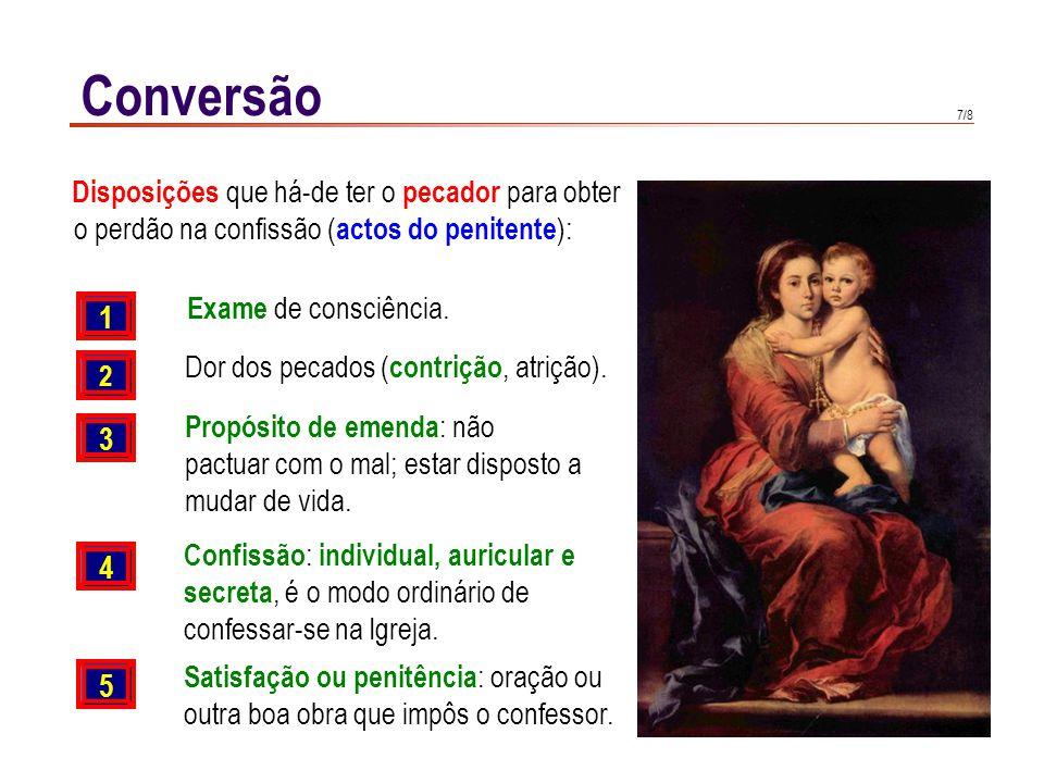 7/8 Conversão 1 2 3 4 Exame de consciência. Dor dos pecados ( contrição, atrição). Propósito de emenda : não pactuar com o mal; estar disposto a mudar